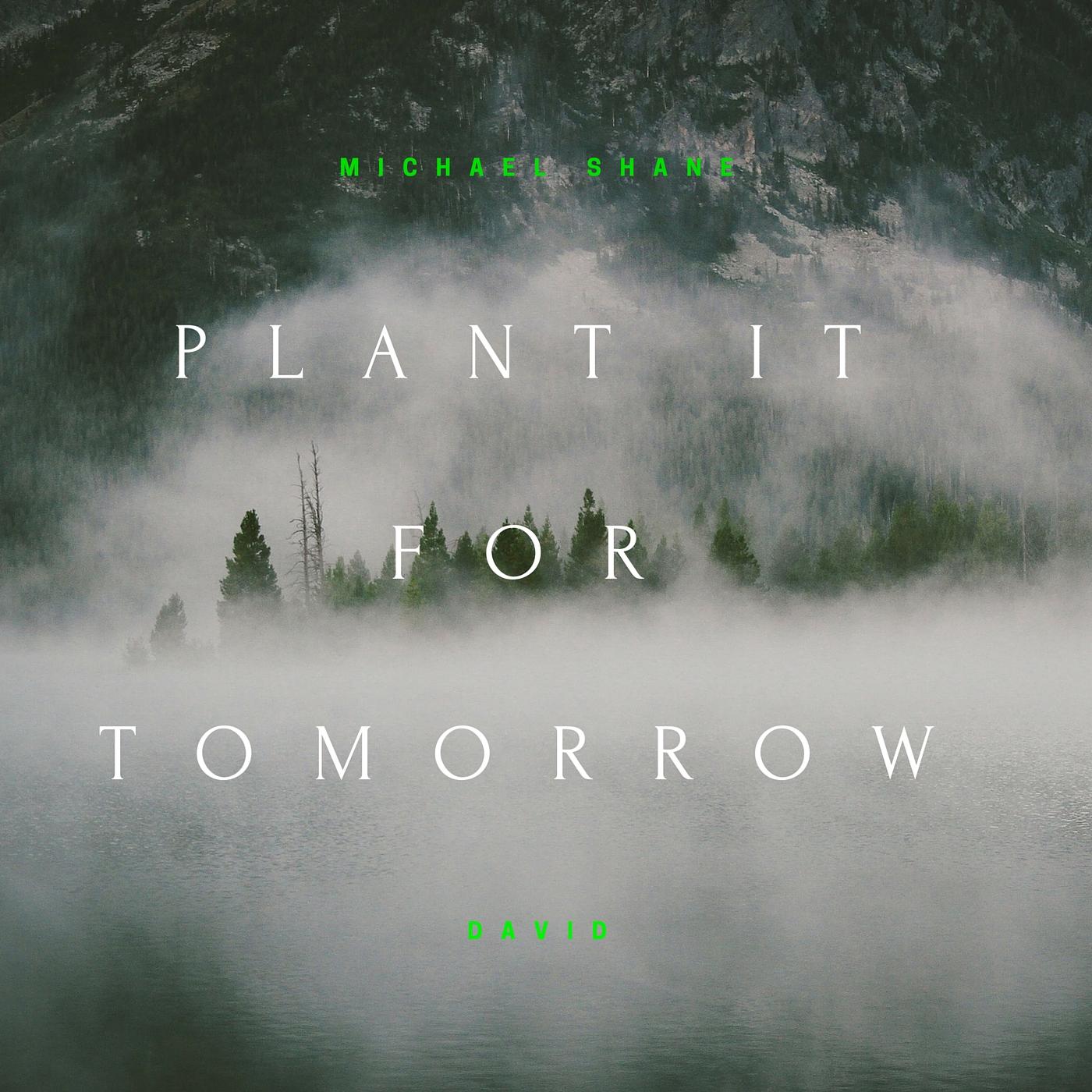 MICHAEL SHANE DAVID PLANT IT FOR TOMORROW